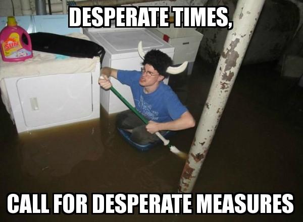 Desperate Times Call for Desperate Measure